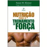 Nutrição para o Treinamento de Força - Susan M. Kleiner, Greenwood-Robinson Maggie