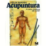 Acupuntura a Antiga Arte Chinesa de Curar - Felix Mann