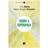 Sobre a Esperança - Diálogo - Mário Sérgio Cortella, Frei Betto