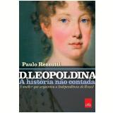 D. Leopoldina - A História Não Contada - Paulo Rezzutti