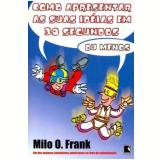Como Apresentar Suas Ideias Em 30 Segundos Ou Menos - Milo O. Frank