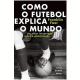 Como o Futebol Explica o Mundo - Franklin Foer