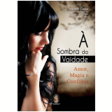 Sombra Da Vaidade, A Amor, Magia E Conflitos - André Cozta