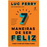 7 Maneiras de Ser Feliz - Como Viver de Forma Plena - Luc Ferry