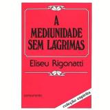 A Mediunidade Sem Lagrimas - Eliseu Rigonatti