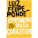 Espiritualidade Para Corajosos - Luiz Felipe Pondé