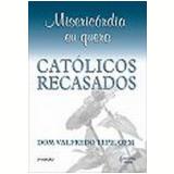 Miseric�rdia Eu Quero Cat�licos Recasados 4� Edi��o - Valfredo Tepe