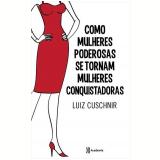 Como Mulheres Poderosas se Tornam Mulheres Conquistadoras - Luiz Cuschinir