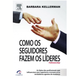 Como os Seguidores Fazem os Líderes - Barbara Kellerman
