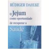 O Jejum Como Oportunidade de Recuperar a Saúde - Rudiger Dahlke