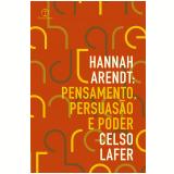 Hannah Arendt: Pensamento, Persuasão e Poder - Celso Lafer