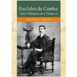 Euclides da Cunha: Uma Odisseia nos Trópicos - Frederic Amory