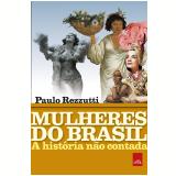 Mulheres do Brasil - A História Não Contada - Paulo Rezzutti