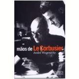 Mãos de Le Corbusier - Andre Wogenscky