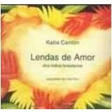 Lendas de Amor dos Índios Brasileiros - Katia Canton