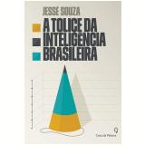 A Tolice Da Inteligência Brasileira - Jesse Souza