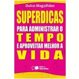 SUPERDICAS PARA ADMINISTRAR O TEMPO E APROVEITAR MELHOR A VIDA - 1ª edição (Ebook) - Dulce Magalhães