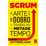 Scrum: A Arte de Fazer o Dobro do Trabalho na Metade do Tempo - Jeff Sutherland