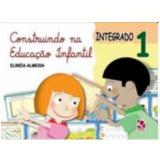 Construindo na Educação Infantil Integrado - (vol.1) - Educação Infantil - Integrado - Elineia Almeida