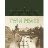 A História Secreta de Twin Peaks - Mark Frost