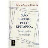 Não Espere Pelo Epitáfio Provocações Filosóficas - Mário Sérgio Cortella