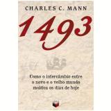 1493 - Como O Intercambio Entre O Novo E O Velho Mundo Moldou Os Dias De Hoje - CHARLES C. MANN