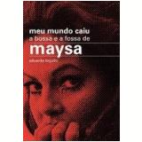 Meu Mundo Caiu: a Bossa e a Fossa de Maysa - Eduardo Logullo