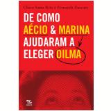 De como Aécio & Marina ajudaram a eleger Dilma  (Ebook) - Chico Santa Rita