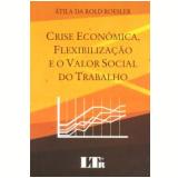 Crise Econômica, Flexibilização E O Valor Social Do Trabalho - Átila Da Rold Roesler