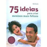 75 Ideias para Criar Meninos mais Felizes - Ed Avis