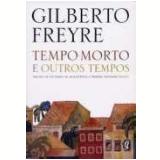Tempo Morto e Outros Tempos - Gilberto Freyre