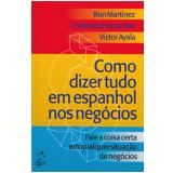 Como Dizer Tudo Em Espanhol Nos Negócios - Ron Martinez , Cristina Schumacher, Victor Ayala