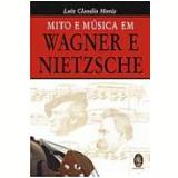 Mito e Música em Wagner e Nietzsche - Luiz Claudio Moniz