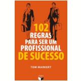 102 Regras Para Ser Um Profissional De Sucesso - Tom Markert