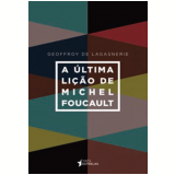 A Última Lição de Michel Foucault - Geoffroy de Lagasnerie