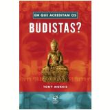 Em Que Acreditam Os Budistas - Tony Morris