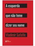 A Esquerda Que Não Teme Dizer Seu Nome - Vladimir Safatle