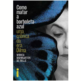 Como Matar a Borboleta-Azul - Uma Cr�nica da era Dilma - Monica Baumgarten de Bolle