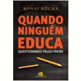 Quando Ninguém Educa - Questionando Paulo Freire - Ronai Rocha
