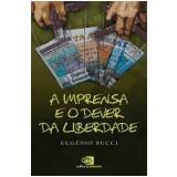 A Imprensa e o Dever da Liberdade - Eugênio Bucci