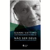 Não Ser Deus - Uma Autobiografia a Quatro Mãos - Gianni Vattimo, Piergiorgio Paterlini