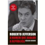 Roberto Jefferson - O Homem Que Abalou a República - Cássio Bruno