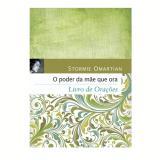 O Poder Da Mae Que Ora - Livro De Oraçoes - Stormie Omartian
