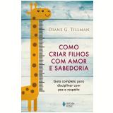 Como Criar Filhos Com Amor e Sabedoria - Diane G. Tillman