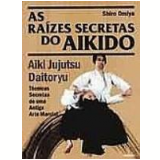 As Raízes Secretas do Aikido - Shiro Omiya