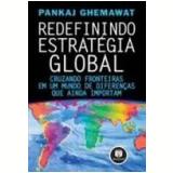 Redefinindo Estratégia Global Cruzando Fronteiras em um Mundo de Diferenças - Pankaj Ghemawat