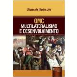 OMC - Multilateralismo e Desenvolvimento - Ulisses da Silveira Job