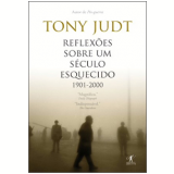 Reflex�es sobre um S�culo Esquecido: 1901-2000 - Tony Judt