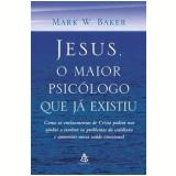 Jesus, o Maior Psicólogo que Já Existiu - Mark W. Baker