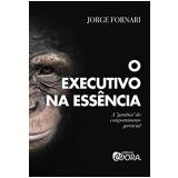 O Executivo Na Essência - Jorge Fornari